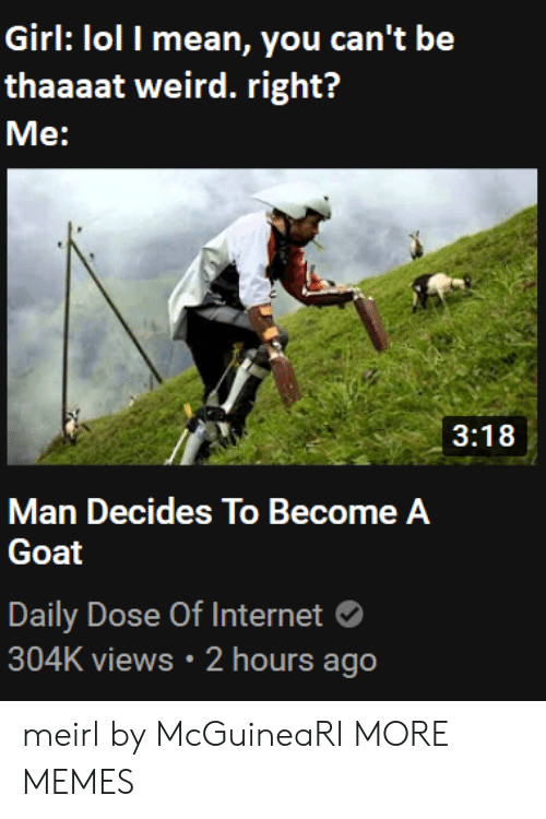 Daily Dose: Girl: lol I mean, you can't be  thaaaat weird. right?  Me:  3:18  Man Decides To Become A  Goat  Daily Dose Of Internet  304K views 2 hours ago meirl by McGuineaRI MORE MEMES
