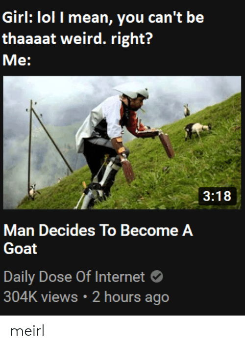 Daily Dose: Girl: lol I mean, you can't be  thaaaat weird. right?  Me:  3:18  Man Decides To Become A  Goat  Daily Dose Of Internet  304K views 2 hours ago meirl