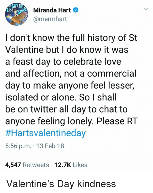 feeling lonely: Girl  Miranda Hart  @mermhart  I don't know the full history of St  Valentine but I do know it was  a feast day to celebrate love  and affection, not a commercial  day to make anyone feel lesser,  isolated or alone. So I shall  be on twitter all day to chat to  anyone feeling lonely. Please RT  #Hartsvalentineday  5:56 p.m. 13 Feb 18  4,547 Retweets 12.7K Likes <p>Valentine&rsquo;s Day kindness</p>