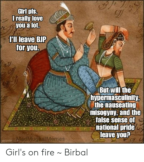 bjp: GIrl pls  Trealy love  you a lot.  Hllileave BJP  for you  But will'the  hypermasculinity  the nauseating  misogyny; and the  false sense of  national pride  leave you?  adMuchalMemes Girl's on fire  ~ Birbal