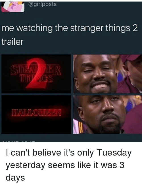 girl post: @girl posts  me watching the stranger things 2  trailer I can't believe it's only Tuesday yesterday seems like it was 3 days