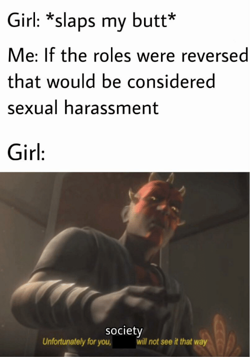 Sexual: Girl: *slaps my butt*  Me: If the roles were reversed  that would be considered  sexual harassment  Girl:  society  will not see it that way  Unfortunately for you,