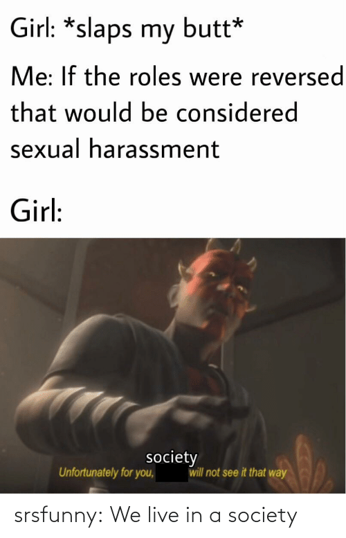 Sexual: Girl: *slaps my butt*  Me: If the roles were reversed  that would be considered  sexual harassment  Girl:  society  will not see it that way  Unfortunately for you, srsfunny:  We live in a society