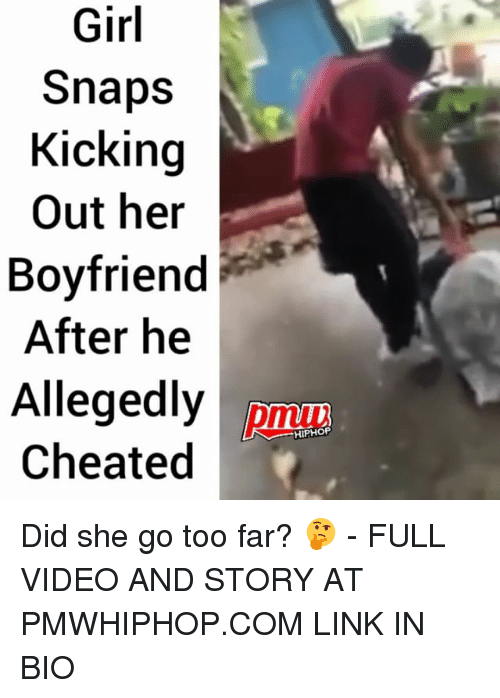Memes, Girl, and Link: Girl  Snaps  Kicking  Out her  Boyfriend  After he  Allegedly  Cheated  pmu  HIPHOP Did she go too far? 🤔 - FULL VIDEO AND STORY AT PMWHIPHOP.COM LINK IN BIO