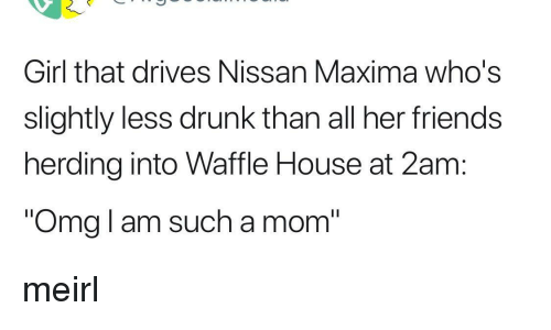 herding: Girl that drives Nissan Maxima who's  slightly less drunk than all her friends  herding into Waffle House at 2am:  Omg I am such a mom meirl