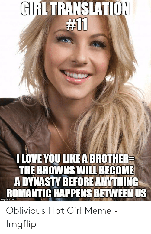 Oblivious Hot: GIRL TRANSLATION  #11  I LOVE YOU LIKEA BROTHER  THE BROWNS WILL BECOME  A DYNASTY BEFORE ANYTHING  ROMANTIC HAPPENS BETWEEN US  imgflip.com Oblivious Hot Girl Meme - Imgflip