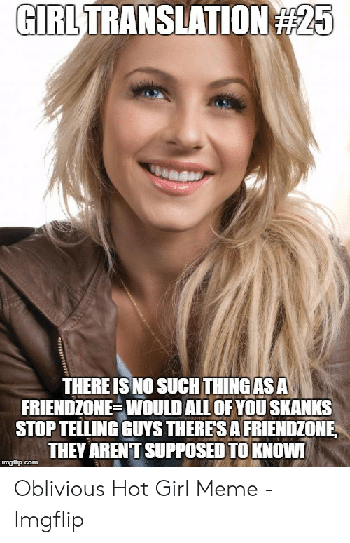 Oblivious Hot: GIRL TRANSLATION  #25  THERE IS NO SUCH THINGAS A  FRIENDZONE-WOULD ALL OF YOU SKANKS  STOPTELLING GUYS THERES A FRIENDZONE  THEY ARENT SUPPOSED TO KNOW  imgflip.com Oblivious Hot Girl Meme - Imgflip