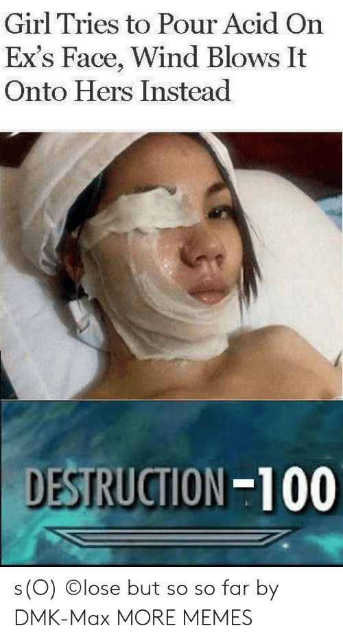 acid: Girl Tries to Pour Acid On  Ex's Face, Wind Blows It  Onto Hers Instead  DESTRUCTION-100 s(O) ©lose but so so far by DMK-Max MORE MEMES