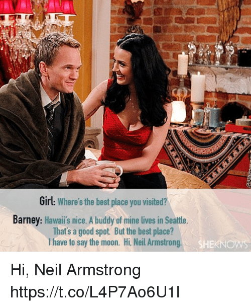 Barney, Memes, and Neil Armstrong: Girl: Where's the best place you visited?  Barney: Hawaii's nice. A buddy of mine lives in Seattle.  That's a good spot But the best place?  I have to say the moon. Hi, Neil Armstrong  SHEKNO Hi, Neil Armstrong https://t.co/L4P7Ao6U1l
