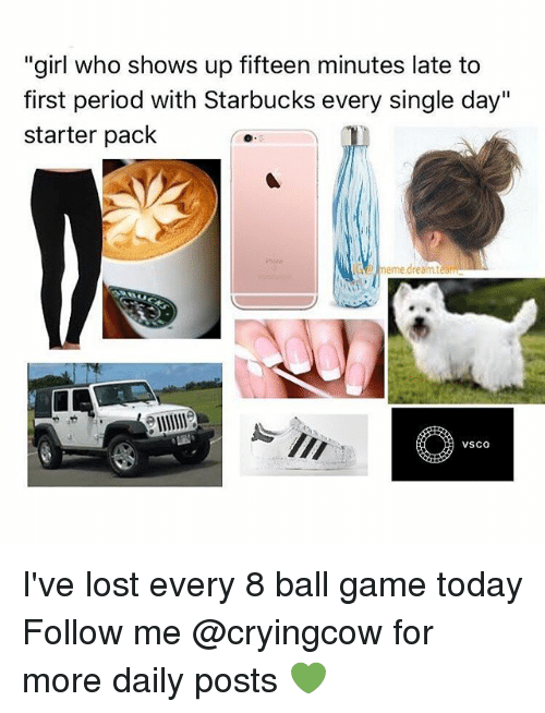 """Meme Dream Team: """"girl who shows up fifteen minutes late to  first period with Starbucks every single day""""  starter pack  meme dream team  VSCO I've lost every 8 ball game today Follow me @cryingcow for more daily posts 💚"""