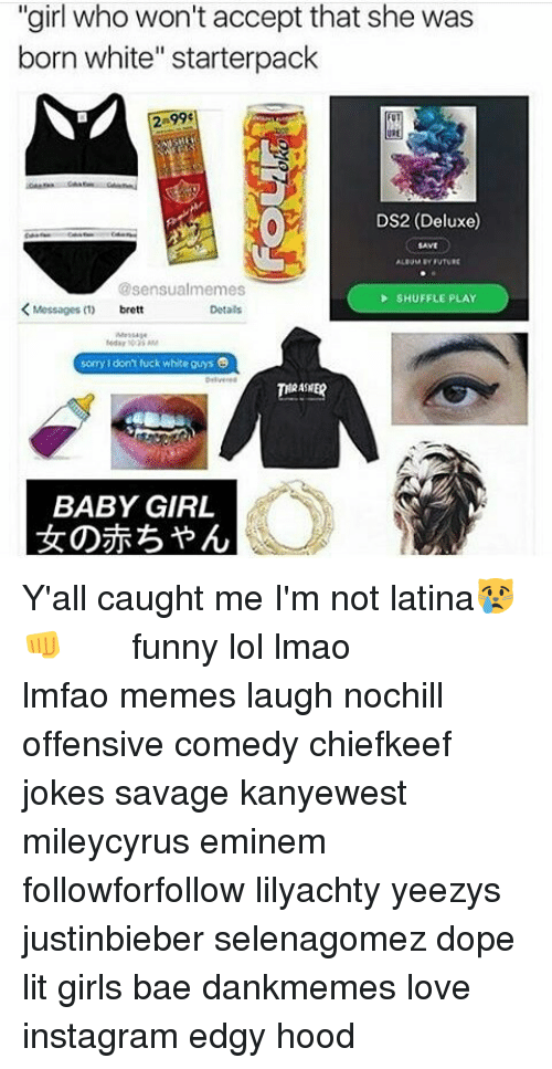 "Funny Lols: ""girl who won't accept that she was  born white"" starterpack  DS2 (Deluxe)  @sensualmemes  SHUFFLE PLAY  Messages  Detals  sorry don't fuck white guys  THRASHER  BABY GIRL Y'all caught me I'm not latina😿👊 ⠀⠀⠀ ⠀ ⠀⠀ ⠀ ⠀ ⠀⠀ funny lol lmao lmfao memes laugh nochill offensive comedy chiefkeef jokes savage kanyewest mileycyrus eminem followforfollow lilyachty yeezys justinbieber selenagomez dope lit girls bae dankmemes love instagram edgy hood"