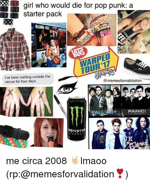 Blinke 182: girl who would die for pop punk: a  starter pack  BLINK-182  i've been waiting outside the  memesforvalidation  venue for four days  PANIC!  RALL  ENER me circa 2008 🤘🏼lmaoo (rp:@memesforvalidation❣️)