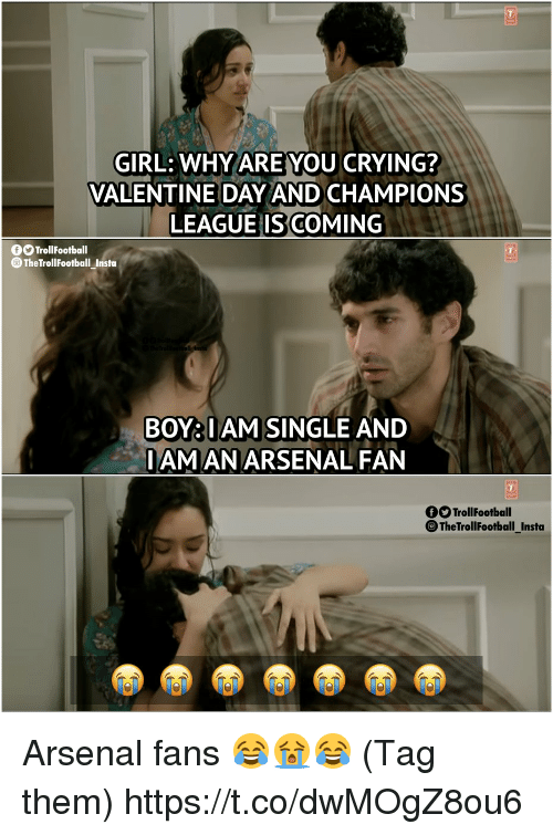 Arsenal, Crying, and Memes: GIRL: WHYAREYOU CRYING?  VALENTINE DAY AND CHAMPIONS  LEAGUE IS COMING  O TrollFootball  TheTrollFootball Insta  BOY:IAM SINGLE AND  IAMANARSENAL FAN  TrollFootball  TheTrollFootball_Insta Arsenal fans 😂😭😂 (Tag them) https://t.co/dwMOgZ8ou6