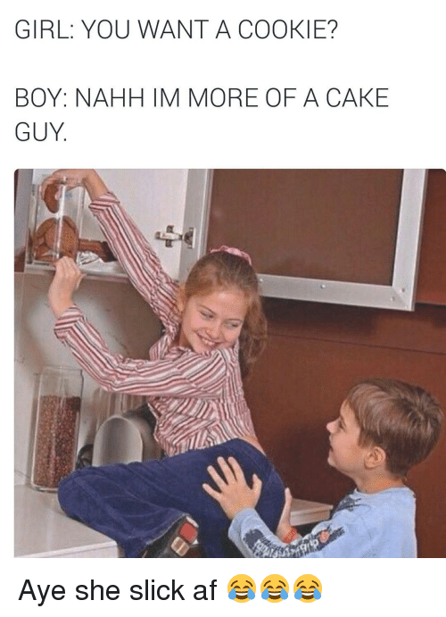 SIZZLE: GIRL: YOU WANT A COOKIE?  BOY: NAHH IM MORE OF A CAKE  GUY Aye she slick af 😂😂😂