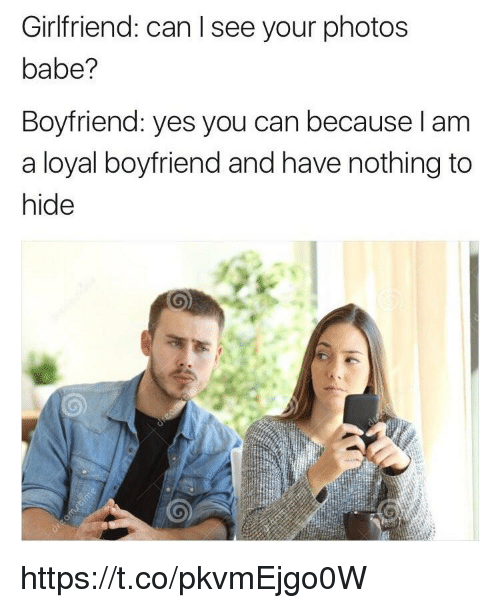 Memes, Girlfriend, and Boyfriend: Girlfriend: can l see your photos  babe?  Boyfriend: yes you can because l am  a loyal boyfriend and have nothing to  hide https://t.co/pkvmEjgo0W
