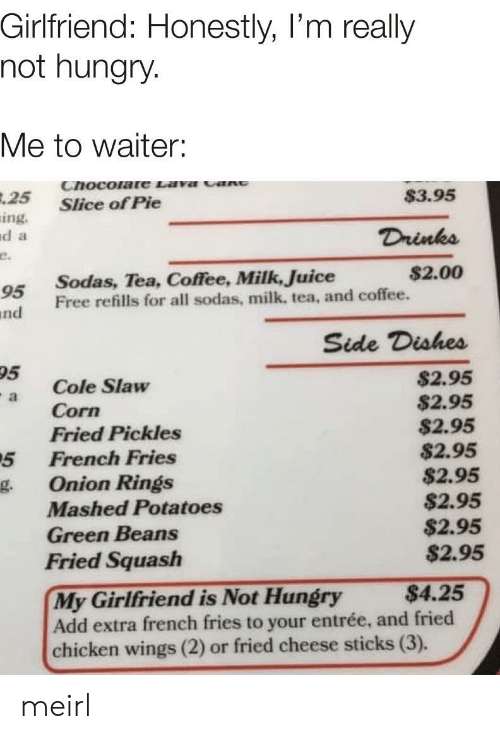 onion rings: Girlfriend: Honestly, I'm really  not hungry.  Me to waiter:  Chocolate Lava cant  $3.95  .25  Slice of Pie  ing.  d a  Drinks  e.  $2.00  Sodas, Tea, Coffee, Milk, Juice  Free refills for all sodas, milk, tea, and coffee.  95  nd  Side Dishes  95  $2.95  $2.95  $2.95  $2.95  $2.95  $2.95  $2.95  $2.95  Cole Slaw  Corn  Fried Pickles  French Fries  a  5  Onion Rings  g.  Mashed Potatoes  Green Beans  Fried Squash  My Girlfriend is Not Hungry  Add extra french fries to your entrée, and fried  chicken wings (2) or fried cheese sticks (3).  $4.25 meirl