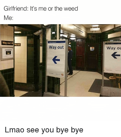 Memes, 🤖, and Weeds: Girlfriend: It's me or the weed  Me  Way out  Vayout  Way out  way ou Lmao see you bye bye