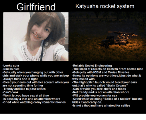 "Cute, Girls, and Movies: Girlfriend  Katyusha rocket system  -Looks cute  -Reliable Soviet Engineering  -Smells nice  -The smell of rockets on Eastern Front seems nice  -Gets jelly when you hanging out with other  Gets jelly with ICBM and Cruise Missiles  girls and stalk your phone while you are asleep -knew its opinions are worthless,it just do what it  -Always think she is right  was tasked with.  -Bleed your ears out with her scream when you  The hight-pitch launch would bleed your ears  are not spending time for her  out, that's why its called""Stalin Organs""  -Can provide you free chefs and foods  -Trendy and like to post selfies  -Can't cook  -Not trendy and is not an attention whore  Won't let you have sex at all time  Will provide you women for sex  .ls possibly a thot and an attention whore  -Cried while watching ""Ballad of a Soldier"" but still  -Cried while watching corny romantic movies hides it and carry on.  -ls not a thot and have a hatred for selfies"