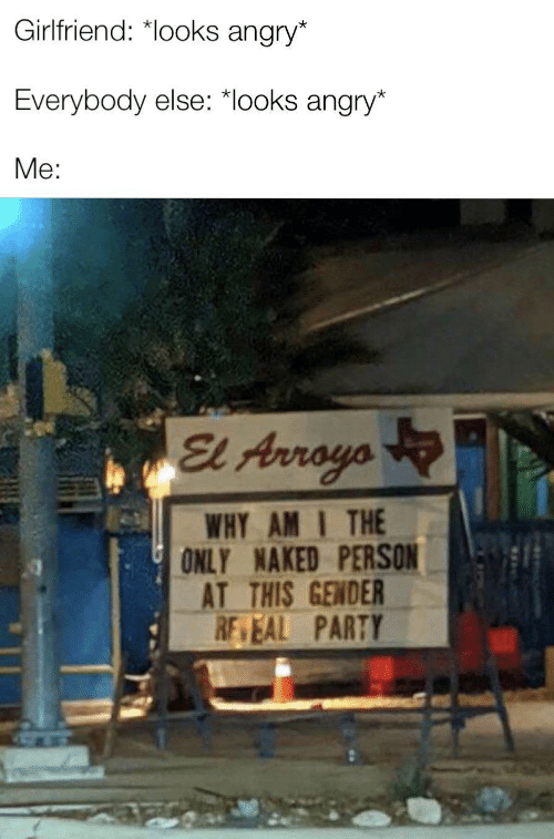 Naked: Girlfriend: *looks angry*  Everybody else: *looks angry*  Me:  El Arroyo  WHY AM I THE  ONLY NAKED PERSON  AT THIS GENDER  RE EAL PARTY  ULL