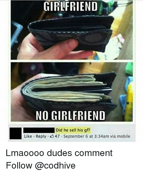 Memes, Mobile, and Girlfriend: GIRLFRIEND  NO GIRLFRIEND  Did he sell his gf?  Like Reply 47 September 6 at 3:34am via mobile Lmaoooo dudes comment Follow @codhive