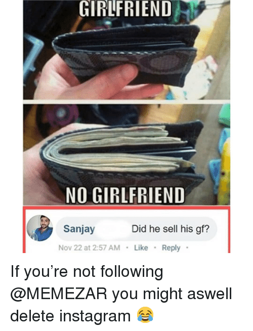 No Girlfriend: GIRLFRIEND  NO GIRLFRIEND  Sanjay  Did he sell his gf?  Nov 22 at 2:57 AMLike  Reply If you're not following @MEMEZAR you might aswell delete instagram 😂
