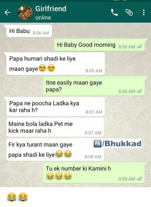 Babues: Girlfriend  online  Hi Babu 8:06 AM  Hi Baby Good morning 8:06 AM  Papa humari shadi ke liye  maan gaye  8:06 AM  Itne easily maan gaye  papa?  8:06 AM  Papa ne poocha Ladka kya  kar raha h?  8:07 AM  Maine bola ladka Pet me  kick maar raha h  8:07 AM  b/Bhukkad  Fir kya turant maan gaye  papa shadi ke liye@@  8:08 AM  Tu ek number ki Kamini h  8:08 AM、// 😂😂
