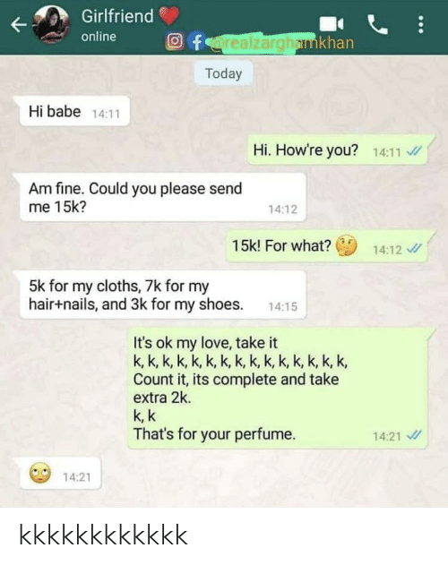 cloths: Girlfriend  online  Oforealzarghamkhan  Today  Hi babe 14:11  Hi. How're you? 14:11 /  Am fine. Could you please send  me 15k?  14:12  15k! For what?  14:12 /  5k for my cloths, 7k for my  hair+nails, and 3k for my shoes.  14:15  It's ok my love, take it  k, k, k, k, k, k, k, k, k, k, k, k, k, k, k,  Count it, its complete and take  extra 2k.  k, k  That's for your perfume.  14:21 /  14:21 kkkkkkkkkkkk