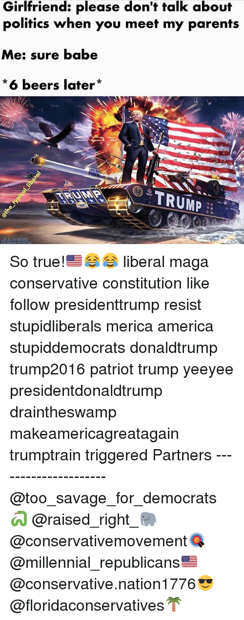 America, Memes, and Parents: Girlfriend: please don't talk about  politics when you meet my parents  Me: sure babe  *6 beers later  TRUMP So true!🇺🇸😂😂 liberal maga conservative constitution like follow presidenttrump resist stupidliberals merica america stupiddemocrats donaldtrump trump2016 patriot trump yeeyee presidentdonaldtrump draintheswamp makeamericagreatagain trumptrain triggered Partners --------------------- @too_savage_for_democrats🐍 @raised_right_🐘 @conservativemovement🎯 @millennial_republicans🇺🇸 @conservative.nation1776😎 @floridaconservatives🌴