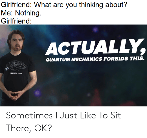 What Are You Thinking: Girlfriend: What are you thinking about?  Me: Nothing  Girlfriend:  ACTUALLY,  QUANTUM MECHANICS FORBIDS THIS.  P8 DIGITAL STUDIGS Sometimes I Just Like To Sit There, OK?