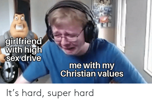 values: girlfriend  with high  sex drive  me with my  Christian values It's hard, super hard