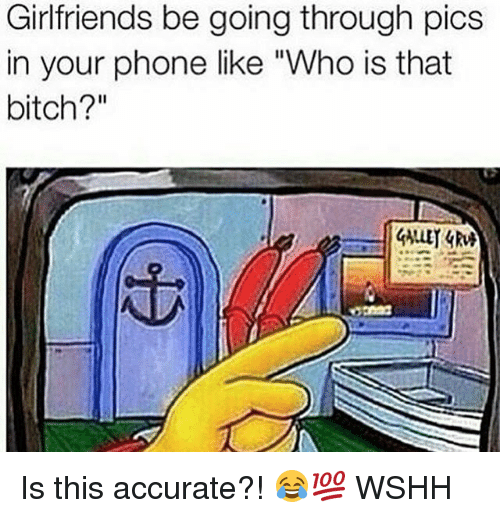 """Bitch, Memes, and Phone: Girlfriends be going through pics  in your phone like """"Who is that  bitch?"""" Is this accurate?! 😂💯 WSHH"""