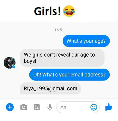 mail.com: Girls!  16:51  What's your age?  We girls don't reveal our age to  boys!  Oh! What's your email address?  Riva 1995  mail.com  Aa