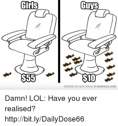gingers do have souls: Girls  $55  Guys  SLO  GINGERS DO HAVE SOULS DAMNLOLCOM Damn! LOL: Have you ever realised?  http://bit.ly/DailyDose66