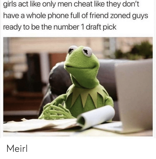 Number 1: girls act like only men cheat like they don't  have a whole phone full of friend zoned guys  ready to be the number 1 draft pick Meirl