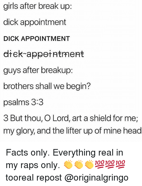 raps: girls after break up:  dick appointment  DICK APPOINTMENT  diek-appeiatment  guys after breakup:  brothers shall we begin?  psalms 3:3  3 But thou, O Lord, art a shield for me;  my glory, and the lifter up of mine head Facts only. Everything real in my raps only. 👏👏👏💯💯💯 tooreal repost @originalgringo