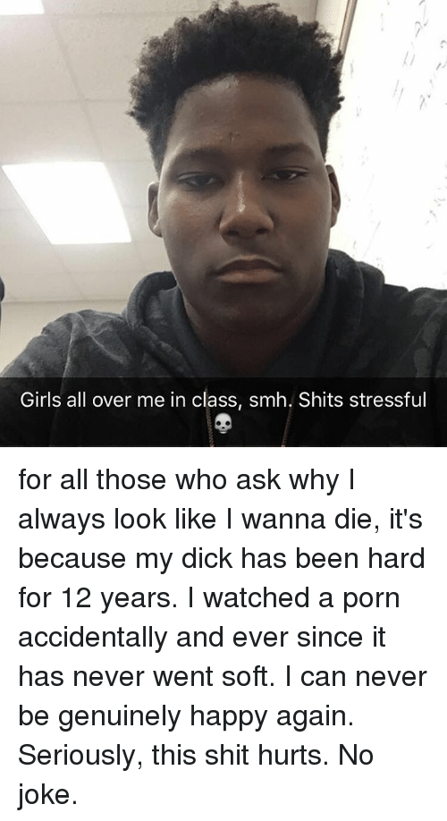 Memes, 🤖, and Ask: Girls all over me in class, smh. Shits stressful for all those who ask why I always look like I wanna die, it's because my dick has been hard for 12 years. I watched a porn accidentally and ever since it has never went soft. I can never be genuinely happy again. Seriously, this shit hurts. No joke.