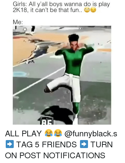 Friends, Girls, and Dank Memes: Girls: All y'all boys wanna do is play  2K18, it can't be that fun.  Me: ALL PLAY 😂😂 @funnyblack.s ➡️ TAG 5 FRIENDS ➡️ TURN ON POST NOTIFICATIONS