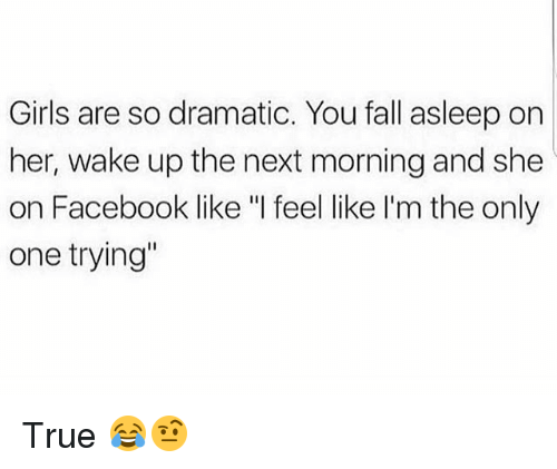 """facebook like: Girls are so dramatic. You fall asleep on  her, wake up the next morning and she  on Facebook like """"I feel like I'm the only  one trying"""" True 😂🤨"""