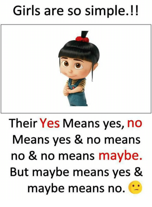 Girls, Memes, and 🤖: Girls are so simple.!!  Their Yes Means yes, no  Means yes & no means  no & no means maybe.  But maybe means yes &  maybe means no.