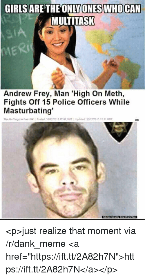 """Huffington Post: GIRLS  ARE THEONLY  SIWHOCAN  ONE  MULTITASK  MERI  Ric  Andrew Frey, Man 'High On Meth,  Fights Off 15 Police Officers While  Masturbating'  The Huffington Post UK i Posted. 30/12/2013 12.01 GUT : Updated ฐ0122013 ,2:11 GUT <p>just realize that moment via /r/dank_meme <a href=""""https://ift.tt/2A82h7N"""">https://ift.tt/2A82h7N</a></p>"""