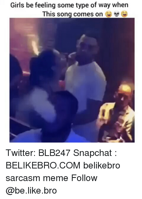 Be Like, Girls, and Meme: Girls be feeling some type of way when  This song comes on Twitter: BLB247 Snapchat : BELIKEBRO.COM belikebro sarcasm meme Follow @be.like.bro