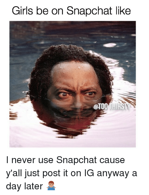 Memes, 🤖, and Day: Girls be on Snapchat like I never use Snapchat cause y'all just post it on IG anyway a day later 🤷🏽♂️