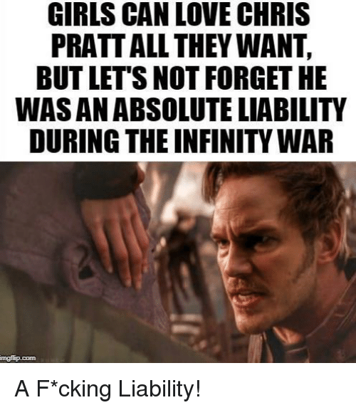 Chris Pratt: GIRLS CAN LOVE CHRIS  PRATT ALL THEY WANT,  BUT LET'S NOT FORGET HE  WAS AN ABSOLUTE LIABILITY  DURING THE INFINITY WAR  mgfip.conn A F*cking Liability!