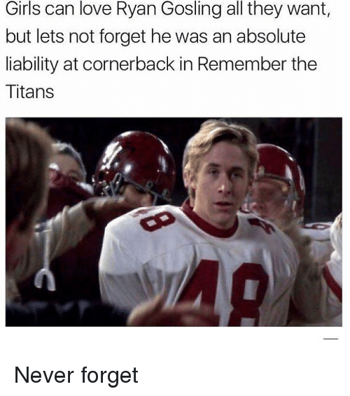 Memes, Titanic, and Ryan Gosling: Girls can love Ryan Gosling all they want,  but lets not forget he was an absolute  liability at cornerback in Remember the  Titans Never forget