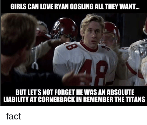 Memes, Titanic, and Ryan Gosling: GIRLS CAN LOVE RYAN GOSLING ALL THEY WANT.  BUT LETS NOT FORGETHE WASAN ABSOLUTE  LIABILITY ATCORNERBACK IN REMEMBER THE TITANS fact