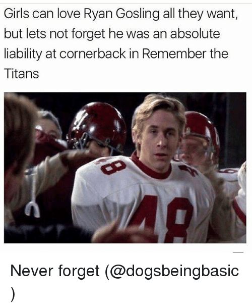 Funny, Meme, and Titanic: Girls can love Ryan Gosling all they want  but lets not forget he was an absolute  liability at cornerback in Remember the  Titans Never forget (@dogsbeingbasic )