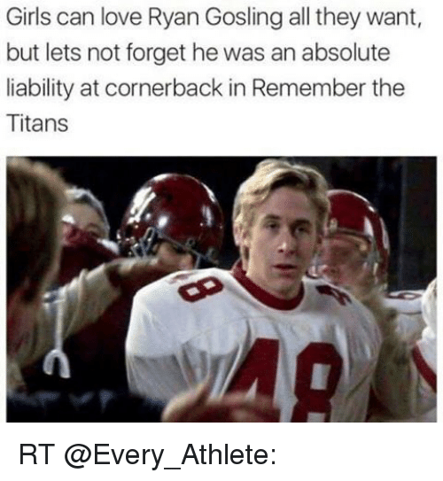 Memes, Ryan Gosling, and Remember the Titans: Girls can love Ryan Gosling all they want,  but lets not forget he was an absolute  liability at cornerback in Remember the  Titans RT @Every_Athlete: