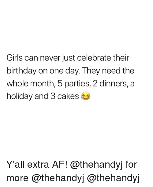 Af, Birthday, and Girls: Girls can never just celebrate their  birthday on one day. They need the  whole month, 5 parties, 2 dinners, a  holiday and 3 cakes Y'all extra AF! @thehandyj for more @thehandyj @thehandyj