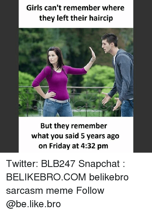 Be Like, Friday, and Girls: Girls can't remember where  they left their haircip  But they remember  what you said 5 years ago  on Friday at 4:32 pm Twitter: BLB247 Snapchat : BELIKEBRO.COM belikebro sarcasm meme Follow @be.like.bro