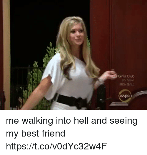 Best Friend, Club, and Girls: Girls Club  MON 9/Bc  oxygen me walking into hell and seeing my best friend https://t.co/v0dYc32w4F